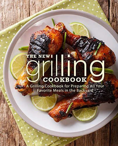 The New Grilling Cookbook: A Grilling Cookbook for Preparing All Your Favorite Meals in the Backyard by BookSumo Press