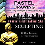 Pastel Drawing & Sculpting: 1-2-3 Easy Techniques to Mastering Pastel Drawing! & 1-2-3 Easy Techniques in Mastering Sculpting! | Scott Landowski