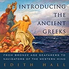 Introducing the Ancient Greeks: From Bronze Age Seafarers to Navigators of the Western Mind Audiobook by Edith Hall Narrated by Sian Thomas