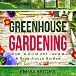 Greenhouse Gardening: How to Build and Sustain a Greenhouse Garden | Emma Brooks