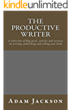 The Productive Writer: A collection of blog posts, articles and  extracts on writing, publishing and selling  your book (Write it! Publish it! Sell it! 5)