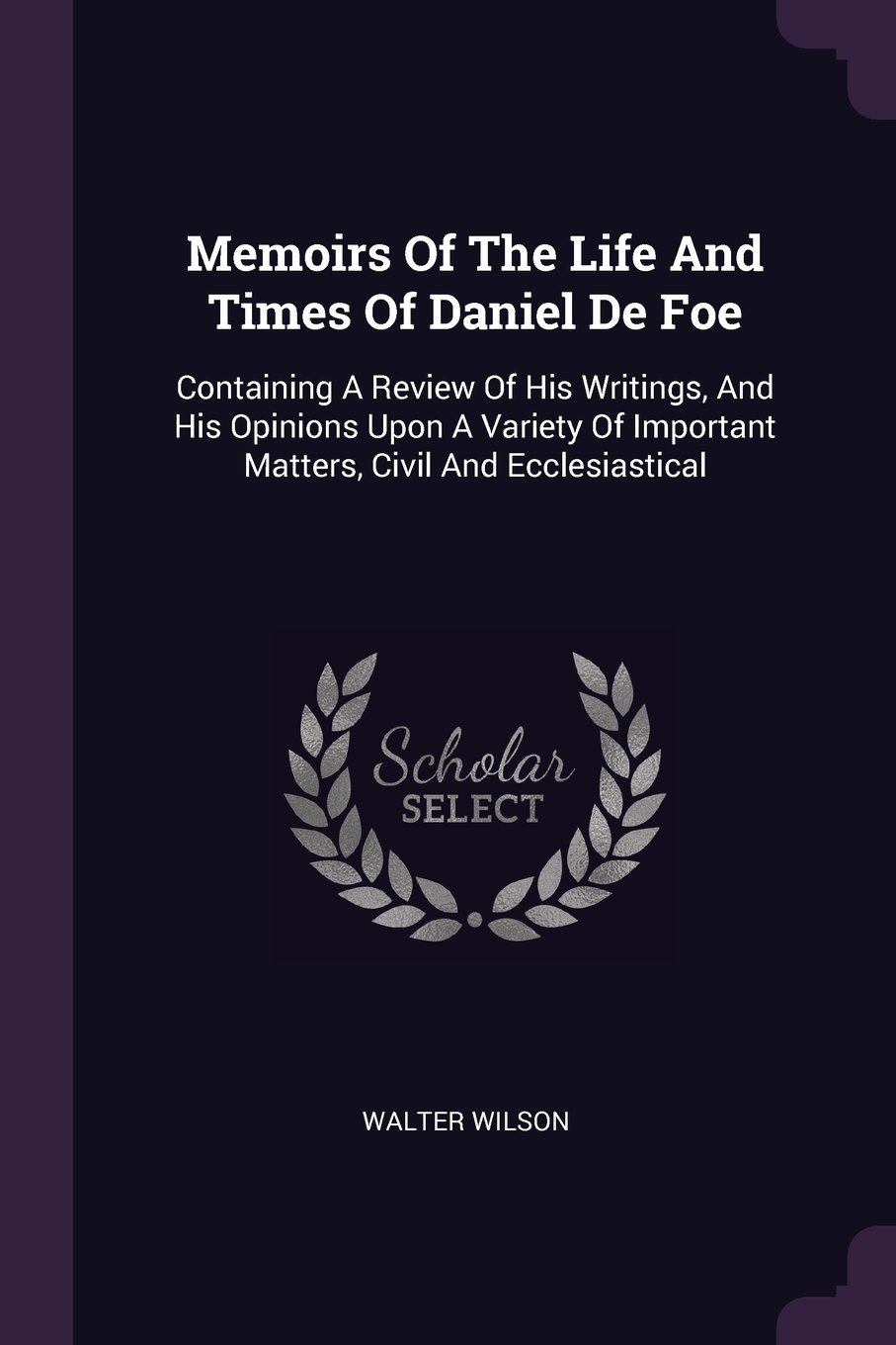 Download Memoirs Of The Life And Times Of Daniel De Foe: Containing A Review Of His Writings, And His Opinions Upon A Variety Of Important Matters, Civil And Ecclesiastical pdf epub