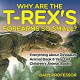 img - for Why Are The T-Rex's Forearms So Small? Everything about Dinosaurs - Animal Book 6 Year Old | Children's Animal Books book / textbook / text book
