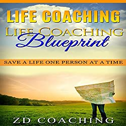 Life Coaching: Life Coaching Blueprint: Save a Life One Person at a Time (Bonus 30 Minute Life Coaching Session - How to Motivate, Inspire, Change Your Life)