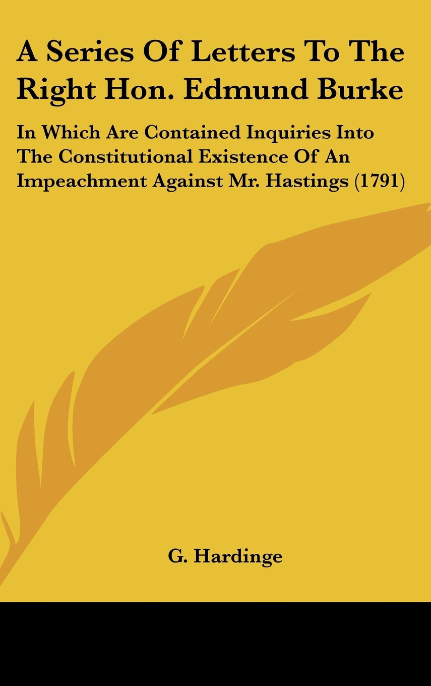 Read Online A Series Of Letters To The Right Hon. Edmund Burke: In Which Are Contained Inquiries Into The Constitutional Existence Of An Impeachment Against Mr. Hastings (1791) ebook