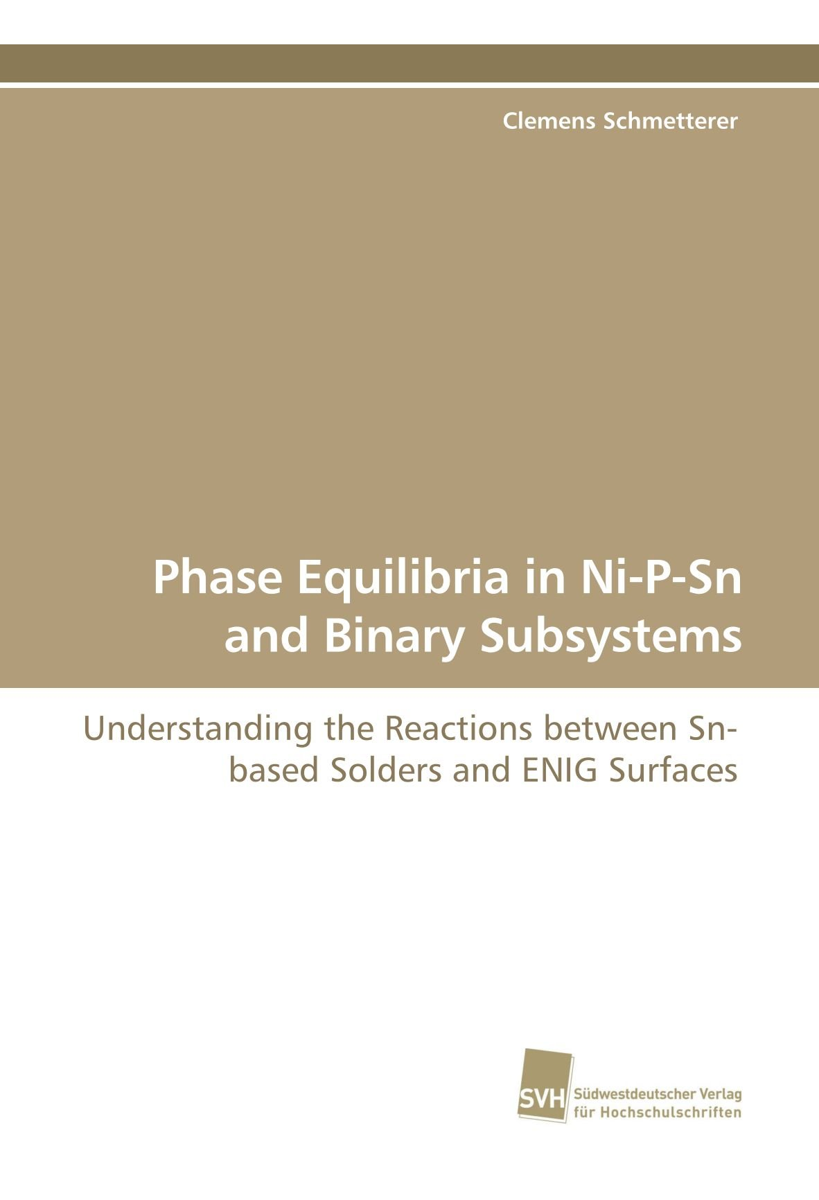 Phase Equilibria in Ni-P-Sn and Binary Subsystems: Understanding the Reactions  between Sn-based Solders and ENIG Surfaces: Amazon.co.uk: Clemens ...