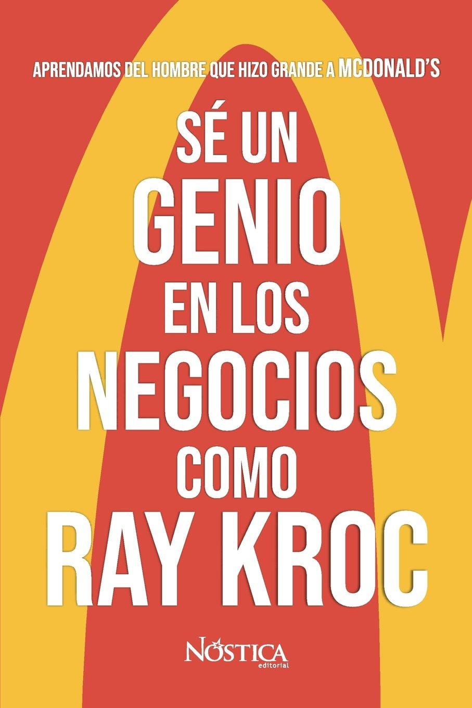 Sé un genio en los negocios como Ray Kroc: Aprendamos del hombre que hizo grande a MCDONALDS (Spanish Edition) (Spanish) Paperback – July 19, 2018