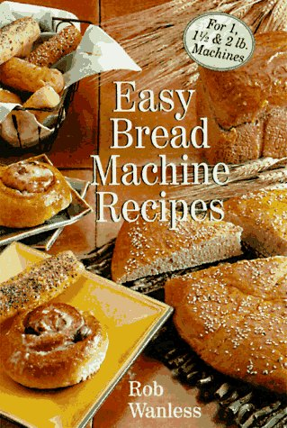 Easy Bread Machine Recipes: For 1, 1/2 & 2 Lb. Machines by Rob Wanless
