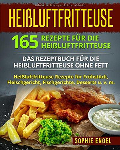 Heißluftfritteuse: 165 Rezepte für die Heißluftfritteuse: Das Rezeptbuch für die Heißluftfritteuse ohne Fett. Heißluftfritteuse Rezepte für Frühstück, ... Rezeptbuch (German Edition) by Sophie Engel