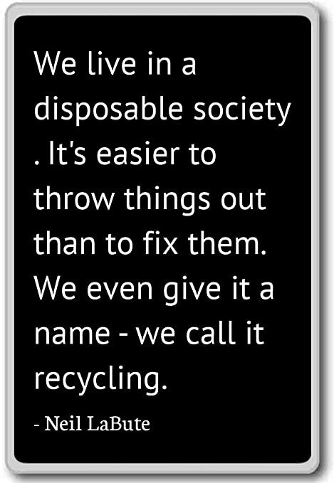 Vivimos en una sociedad desechables. Es más fácil... – Neil LaBute citas