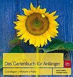 Das Gartenbuch für Anfänger: Grundlagen - Pflanzen - Praxis