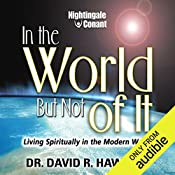 In the World, but Not of It: Living Spiritually in the Modern World   Dr. David R. Hawkins