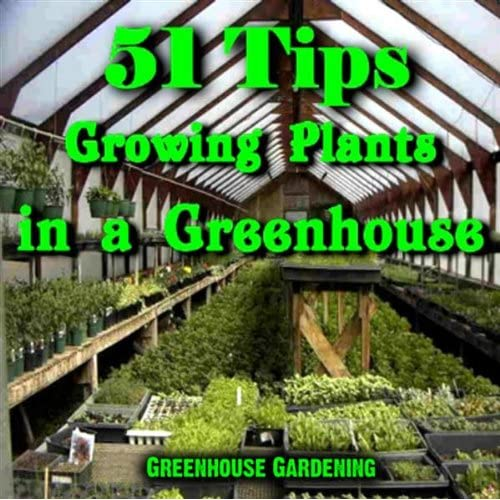 51 Tips - Growing Plants In A Greenhouse