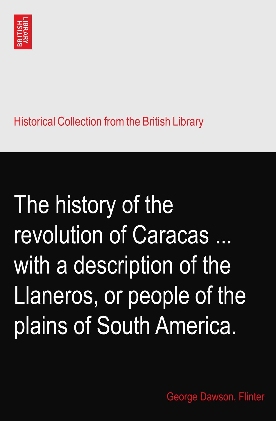 Download The history of the revolution of Caracas ... with a description of the Llaneros, or people of the plains of South America. pdf epub