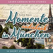 Momente in München (Learn German with Stories 4 - 10 Short Stories for Beginners) | André Klein