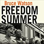 Freedom Summer: The Savage Season That Made Mississippi Burn and Made America a Democracy | Bruce Watson
