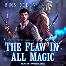 The Flaw in All Magic: Magebreakers, Book 1 Audiobook by Ben S. Dobson Narrated by Travis Baldree
