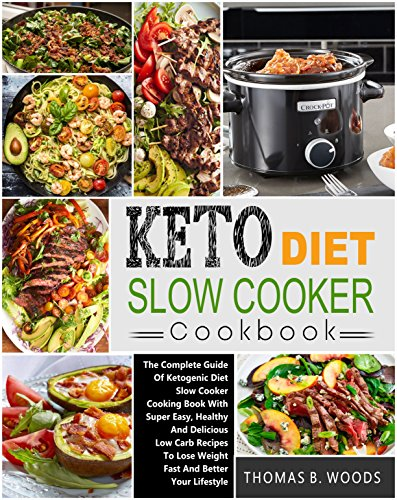 Keto Diet Slow Cooker Cookbook: The Complete Guide of Ketogenic Diet Slow Cooker Cooking Book with Super Easy, Healthy and Delicious Low Carb Recipes to Lose Weight Fast and Better Your Lifestyle by Thomas B. Woods