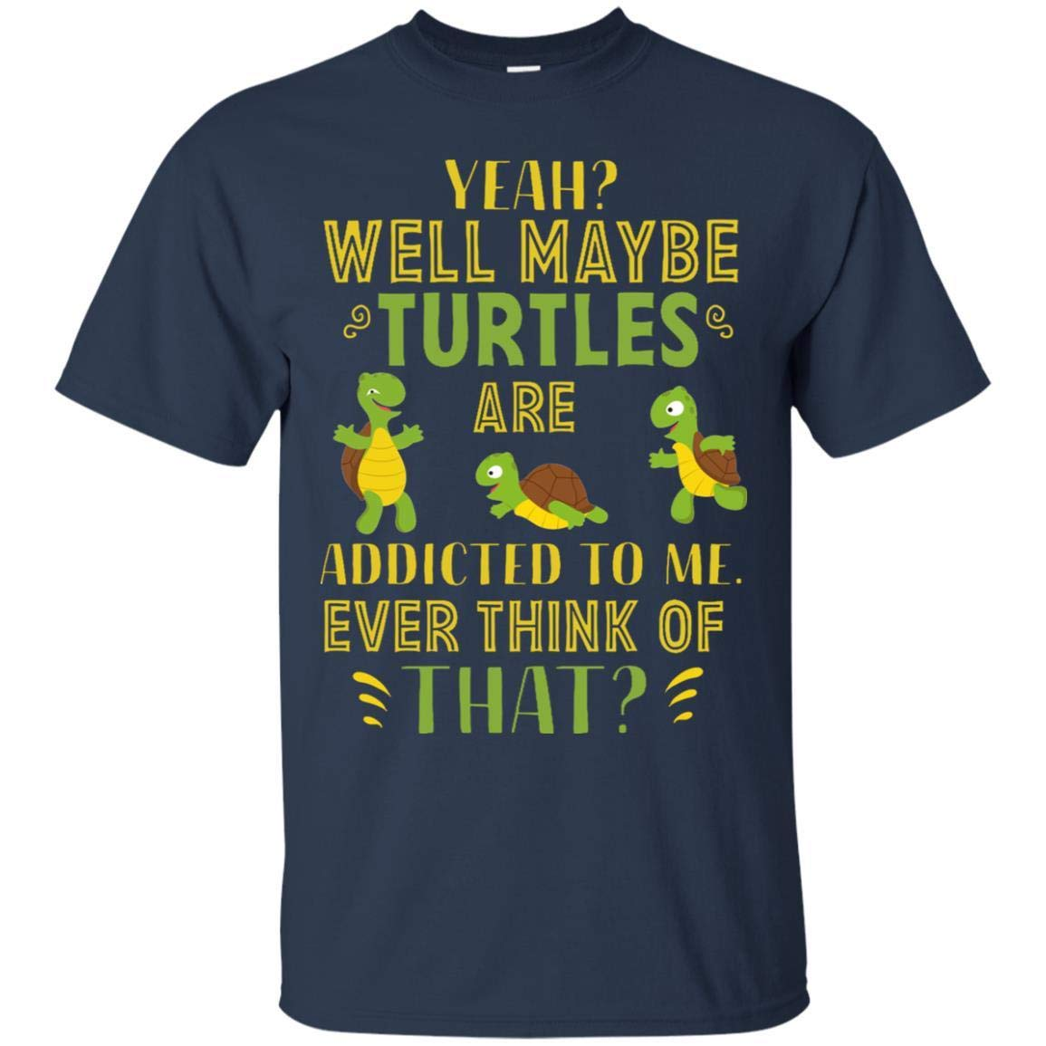Teelesto Yeah Well Maybe Turtles are Addicted to Me Ever Think of That Shirt