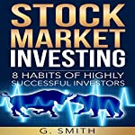 Stock Market Investing: 8 Habits of Highly Successful Investors | G. Smith