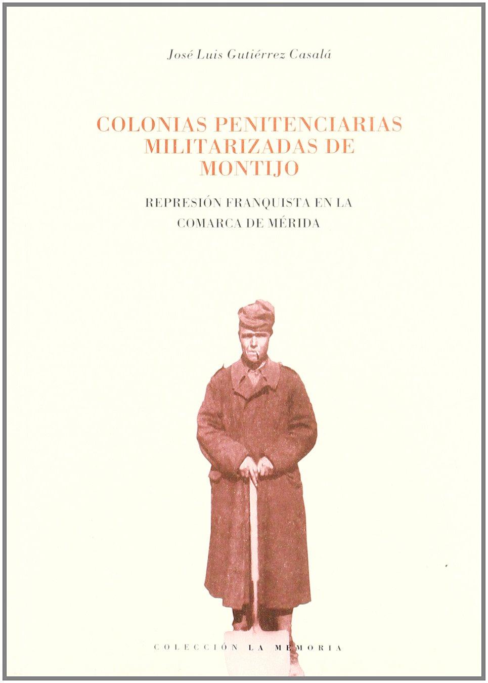 Colonias penitenciarias militarizadas de Montijo : represión franquista en la comarca de Mérida: Amazon.es: J.L. Gutierrez: Libros