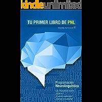 Tu primer libro de PNL: Programación Neurolingüística. Las respuestas sobre: ¿Qué es? ¿Cómo aplicarla? ¿Dónde estudiarla?