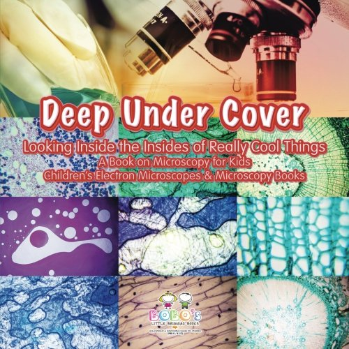 Deep Under Cover: Looking Inside the Insides of Really Cool Things - A Book on Microscopy for Kids - Children
