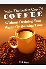 Make The Perfect Cup of Coffee – Without Draining Your Wallet Or Burning Time