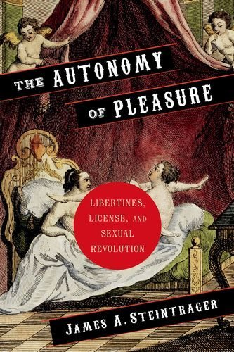 The Autonomy of Pleasure: Libertines, License, and Sexual Revolution (Columbia Themes in Philosophy, Social Criticism, and the Arts)