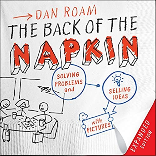 Solving Problems and Selling Ideas with Pictures The Back of the Napkin Expanded Edition