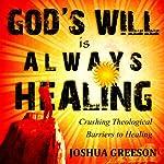 God's Will is Always Healing: Crushing Theological Barriers to Healing | Joshua Greeson