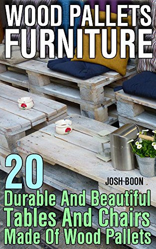 Wood Pallets Furniture: 20 Durable And Beautiful Tables And Chairs Made Of Wood Pallets by [Boon, Josh ]