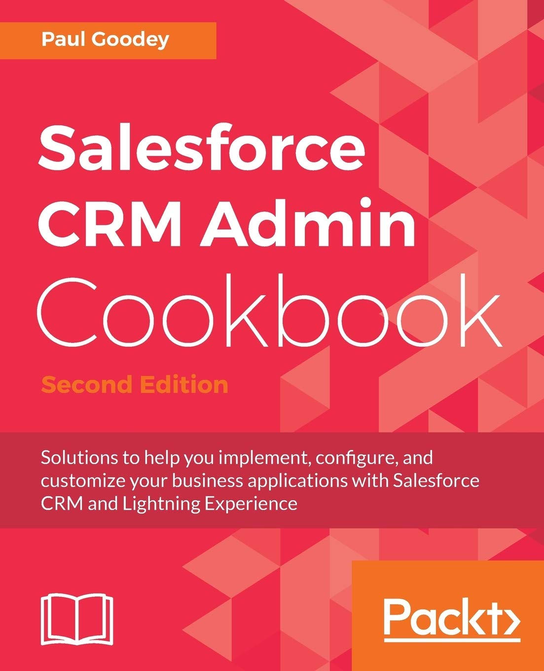 Salesforce Crm Admin Cookbook, Second Edition: Solutions to help you implement, configure, and customize your business applications with Salesforce CRM and Lightning Experience
