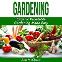 Gardening: Organic Vegetable Gardening Made Easy Audiobook by Ace McCloud Narrated by Joshua Mackey