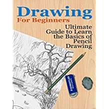 Drawing: For Beginners- Ultimate Guide to Learn the Basics of Pencil Drawing (How to Draw, Art) (Drawing, Art)