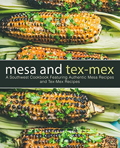 Mesa and Tex-Mex: A Southwest Cookbook Featuring Authentic Mesa Recipes and Tex-Mex Recipes (3rd Edition) by BookSumo Press