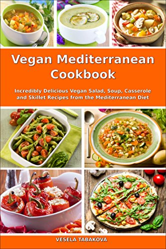 Vegan Mediterranean Cookbook: Incredibly Delicious Vegan Salad, Soup, Casserole and Skillet Recipes from the Mediterranean Diet (Everyday Vegan Recipes and Clean Eating Meals Book 1) (Mediterranean Casserole)