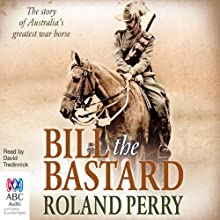Bill the Bastard: The Story of Australia's Greatest War Horse Audiobook by Roland Perry Narrated by David Tredinnick