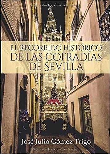 El recorrido histórico de las cofradías de Sevilla: Amazon.es: José Julio Gómez Trigo: Libros
