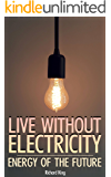 Live without Electricity: Energy Of The Future: (Power Generation, Off Grid Power)