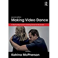 Making Video Dance: A Step-by-Step Guide to Creating Dance for the Screen (2nd ed)