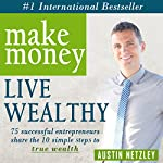 Make Money, Live Wealthy: 75 Successful Entrepreneurs Share the 10 Simple Steps to True Wealth | Austin Netzley
