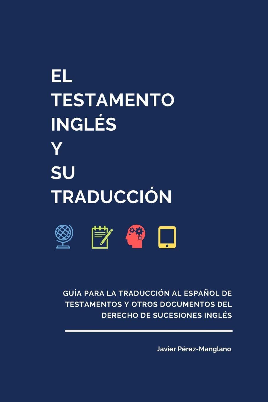 El Testamento inglés y su traducción : guía para la traducción al español de testamentos y otros documentos del derecho de sucesiones inglés