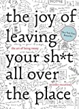 The Joy of Leaving Your Sh*t All Over the Place: The Art of Being Messy