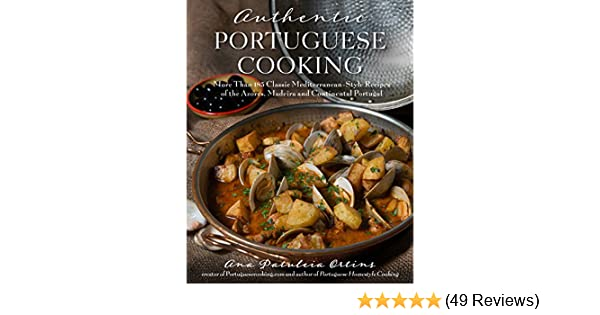 Authentic portuguese cooking more than 185 classic mediterranean authentic portuguese cooking more than 185 classic mediterranean style recipes of the azores madeira and continental portugal kindle edition by ana forumfinder Choice Image