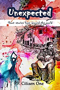 Unexpected: Short Stories from Around the World by [Citizen One, P.F.]
