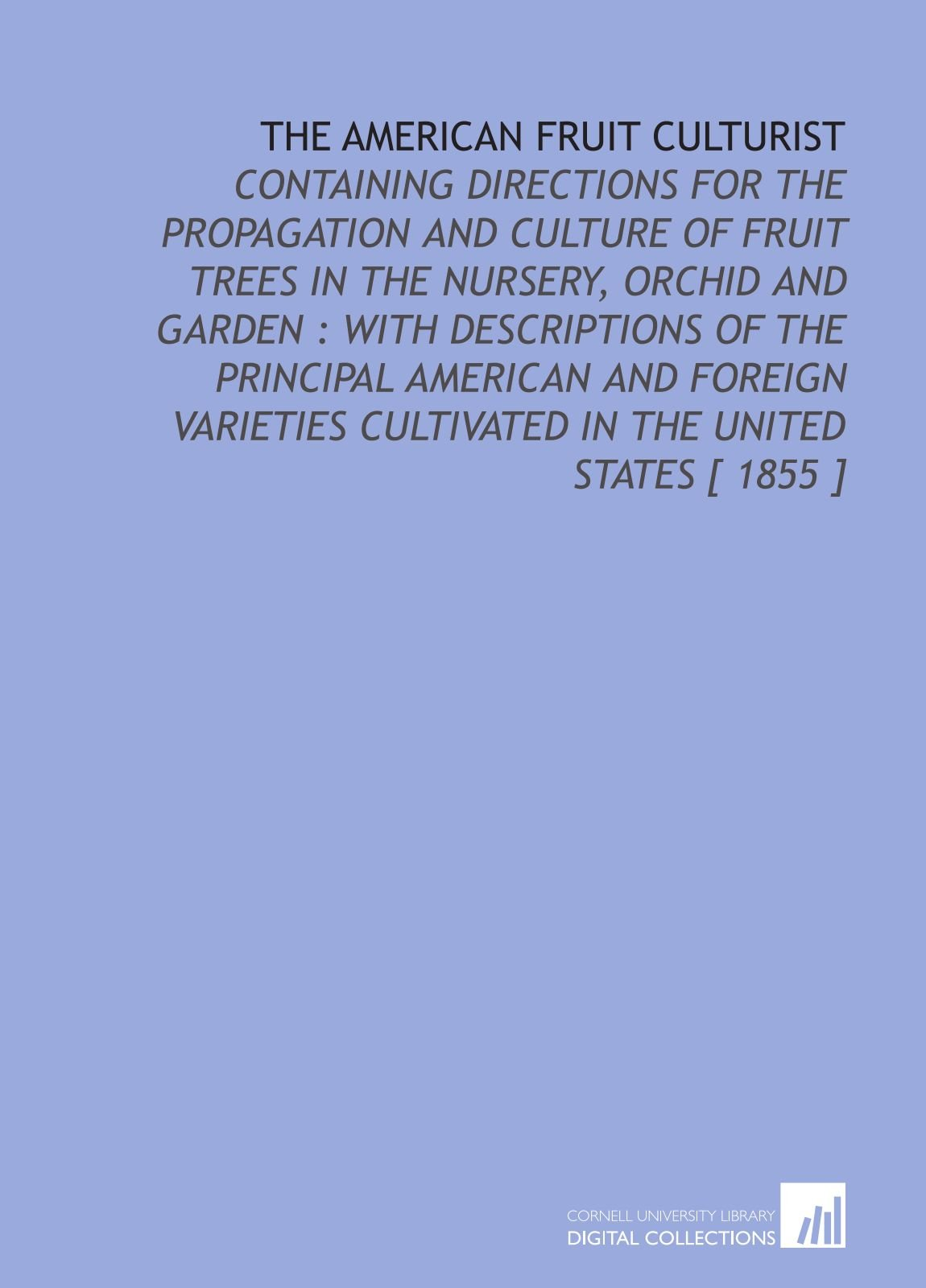 The American Fruit Culturist: Containing Directions for the Propagation and Culture of Fruit Trees in the Nursery, Orchid and Garden : With ... Cultivated in the United States [ 1855 ] pdf epub