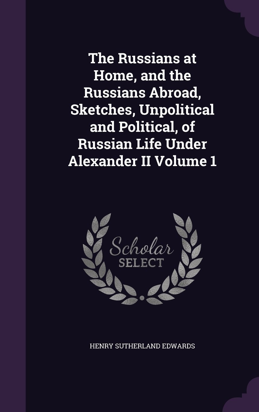 The Russians at Home, and the Russians Abroad, Sketches, Unpolitical and Political, of Russian Life Under Alexander II Volume 1 pdf epub