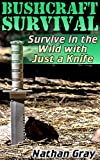 Bushcraft Survival: Survive in the Wild with Just a Knife: (How to Survive in the Wilderness)