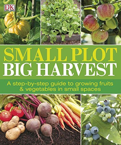 Small Plot, Big Harvest: A Step-by-Step Guide to Growing Fruits and Vegetables in Small Spaces